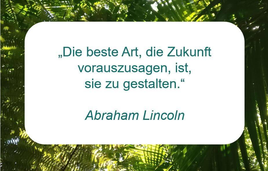 """Zitat der Woche auf www.achtsam-engagiert.de von Abraham Lincoln: """"""""Die beste Art, die Zukunft vorauszusagen, ist, sie zu gestalten."""""""