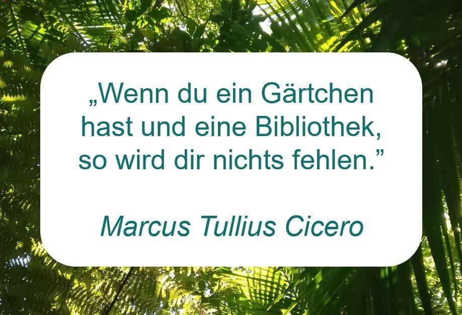 Zitat der Woche auf www.achtsam-engagiert.de von Marcus Tullius Cicero: Wenn du ein Gärtchen hast und eine Bibliothek, so wird dir nichts fehlen.
