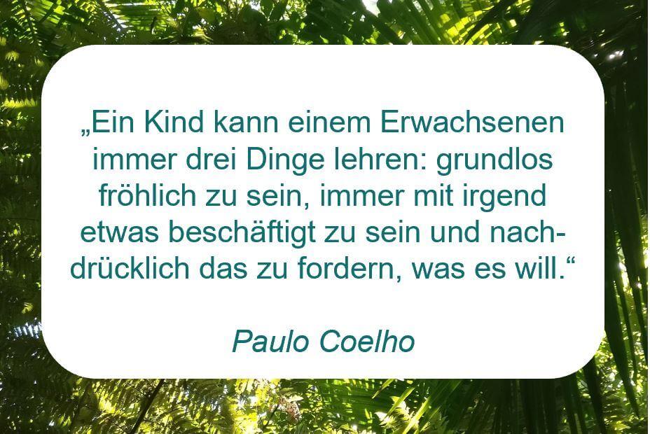 """Zitat der Woche auf www.achtsam-engagiert.de von Paulo Coelho: """"Ein Kind kann einem Erwachsenen immer drei Dinge lehren: grundlos fröhlich zu sein, immer mit irgend etwas beschäftigt zu sein und nachdrücklich das zu fordern, was es will."""""""