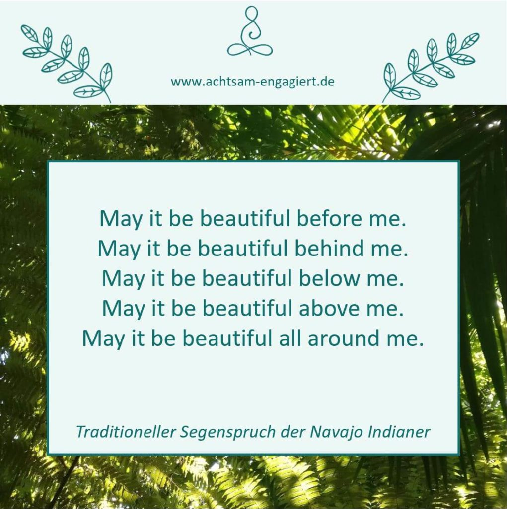 Segensspruch der Navajo-Indianer: May it be beautiful before me. May it be beautiful behind me. May it be beautiful below me. May it be beautiful above me. May it be beautiful all around me.